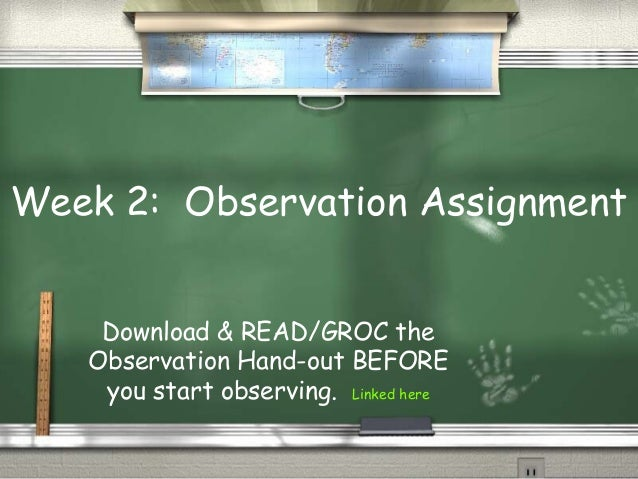 Week 2: Observation Assignment    Download & READ/GROC the   Observation Hand-out BEFORE    you start observing. Linked here