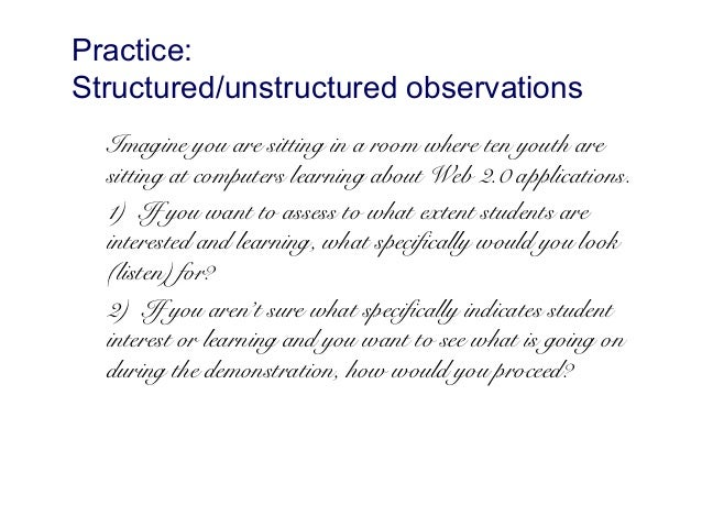 a look at structured and unstructured observation Items 1 - 31 of 31  in unstructured observation, the researcher enters the field with some general  ideas of  looks like you do not have access to this content.