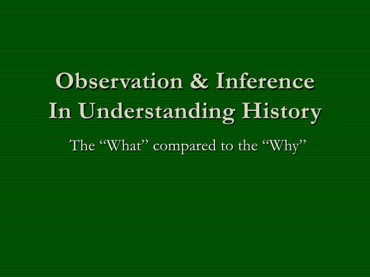 """Observation & Inference In Understanding History The """"What"""" compared to the """"Why"""""""