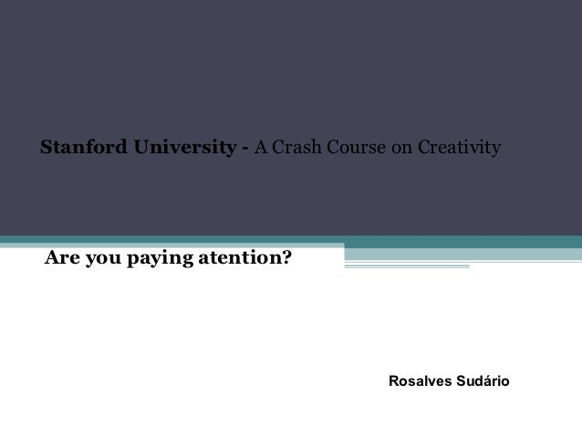 Stanford University - A Crash Course on CreativityAre you paying atention?                                     Rosalves Su...