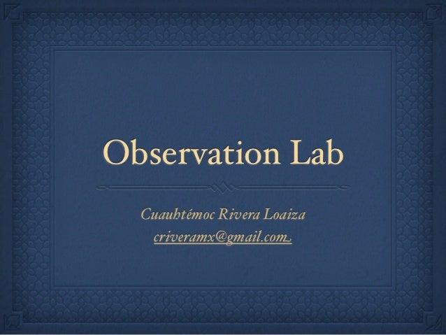 Observation Lab  Cuauhtémoc Rivera Loaiza   criveramx@gmail.com