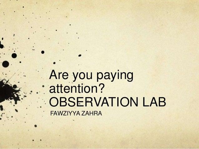 Are you payingattention?OBSERVATION LABFAWZIYYA ZAHRA