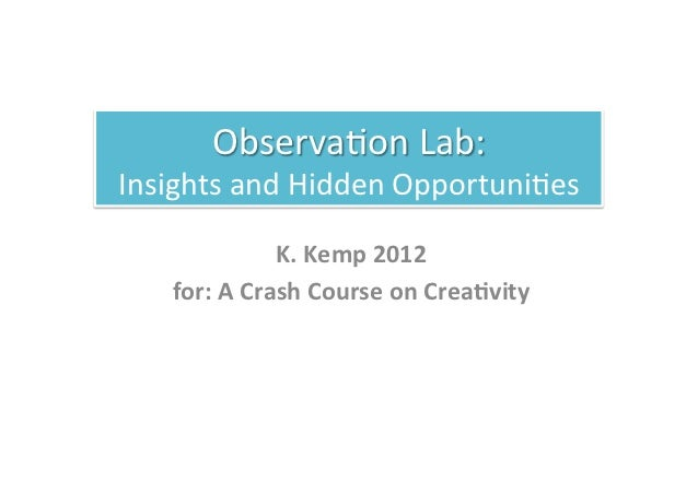 Observa(on Lab:  Insights and Hidden Opportuni(es                      K. Kemp 2012      for: A Cr...