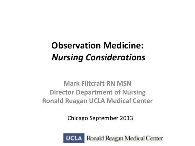 Observation Medicine: Nursing Considerations Mark Flitcraft RN MSN Director Department of Nursing Ronald Reagan UCLA Medic...