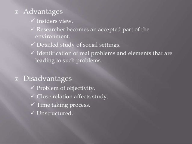 advantages and disadvantages of structured observation During participant observation, which is used in social science studies, the researchers actively become part of the group being investigated this first-hand, embedded method of collecting information often leads to copious, rich data however, researchers have opportunities to interfere with the.