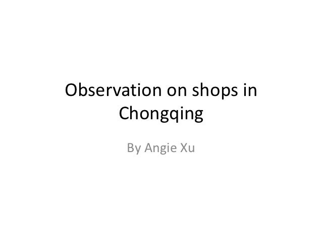 Observation on shops in      Chongqing       By Angie Xu