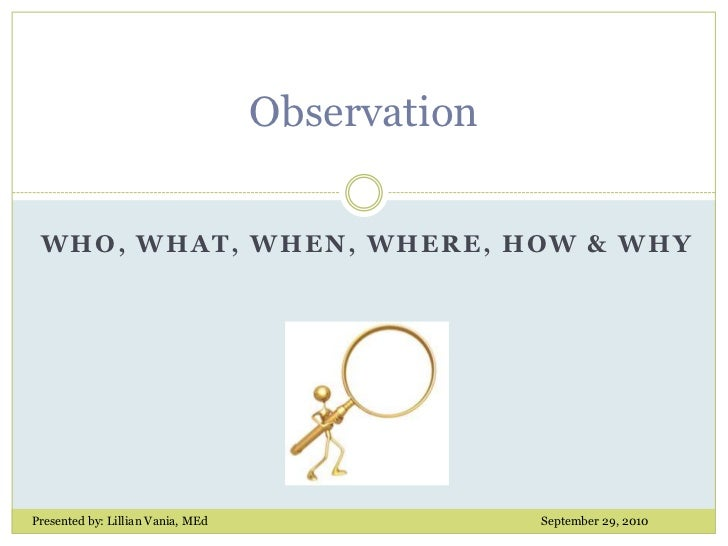 Observation<br />Who, What, When, Where, How & why<br />Presented by: Lillian Vania, MEd					September 29, 2010<br />
