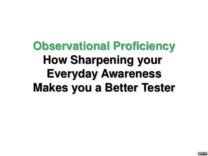 Observational Proficiency How Sharpening your  Everyday AwarenessMakes you a Better Tester
