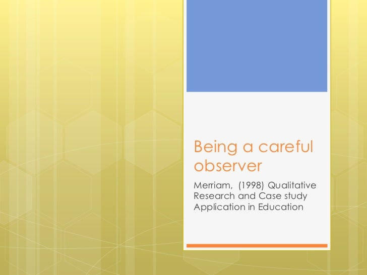 Being a careful observer<br />Merriam,  (1998) Qualitative Research and Case study Application in Education<br />
