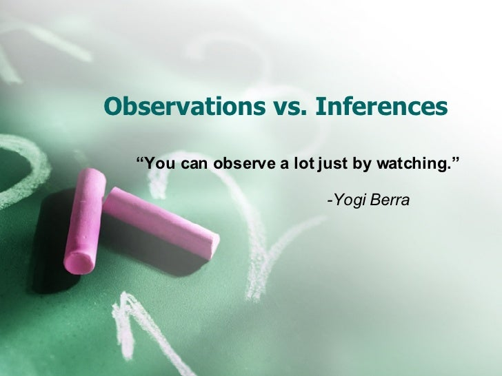 "Observations vs. Inferences "" You can observe a lot just by watching."" -Yogi Berra"