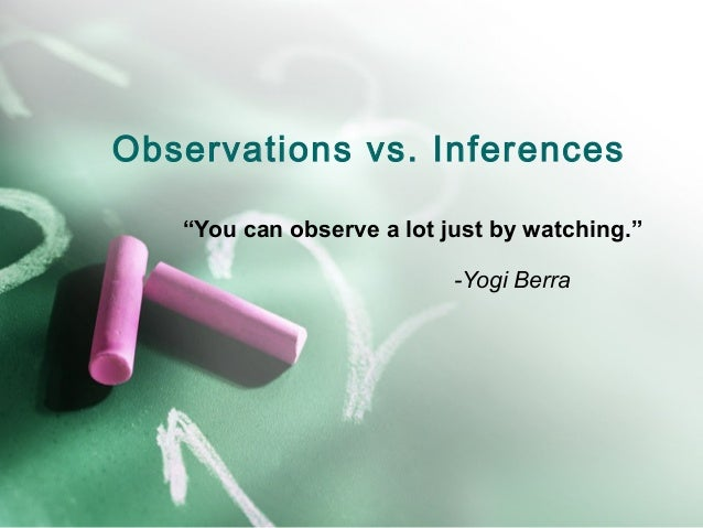 """Observations vs. Inferences """"You can observe a lot just by watching."""" -Yogi Berra"""