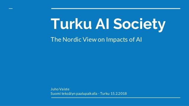 Turku AI Society The Nordic View on Impacts of AI Juho Vaiste Suomi tekoälyn paalupaikalla - Turku 15.2.2018
