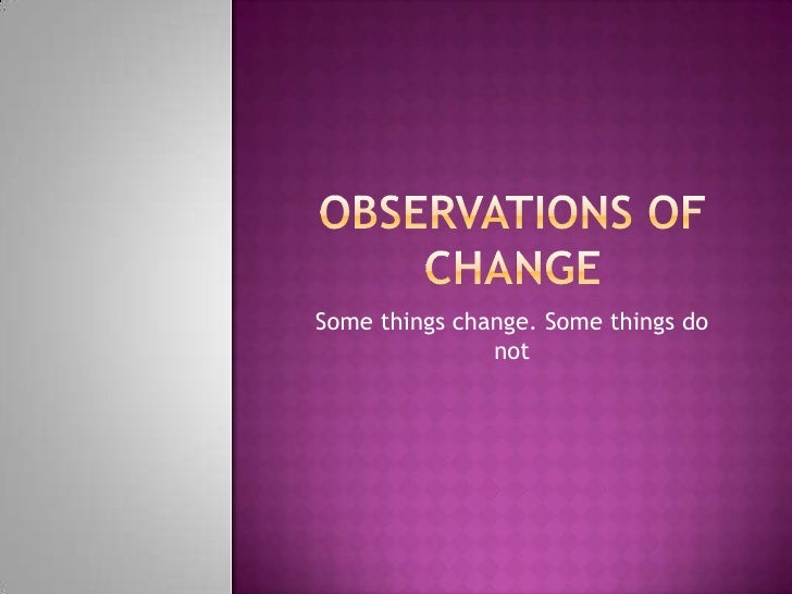 Observations of Change<br />Some things change. Some things do not<br />