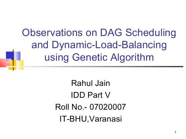 1Observations on DAG Schedulingand Dynamic-Load-Balancingusing Genetic AlgorithmRahul JainIDD Part VRoll No.- 07020007IT-B...