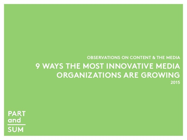 OBSERVATIONS ON CONTENT & THE MEDIA 9 WAYS THE MOST INNOVATIVE MEDIA ORGANIZATIONS ARE GROWING 2015
