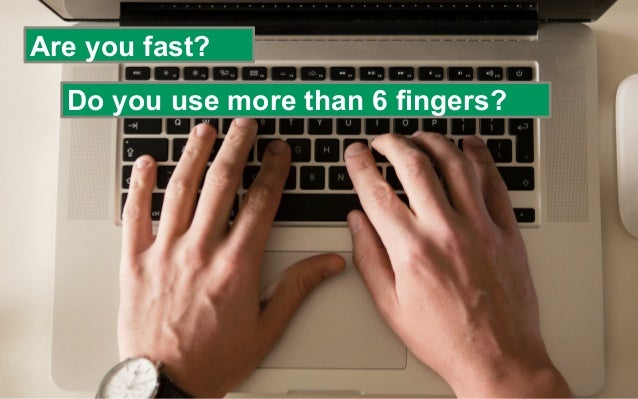 Are you fast? Do you use more than 6 fingers?