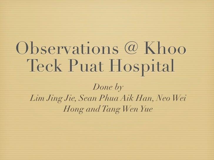 Observations @ Khoo  Teck Puat Hospital                   Done by  Lim Jing Jie, Sean Phua Aik Han, Neo Wei          Hong ...