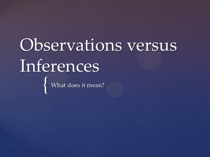 Observations versusInferences  {   What does it mean?