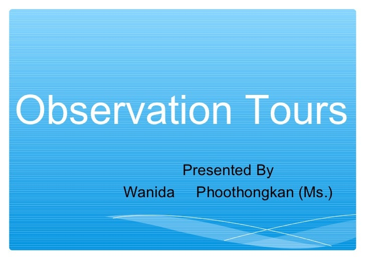 Observation Tours           Presented By     Wanida Phoothongkan (Ms.)