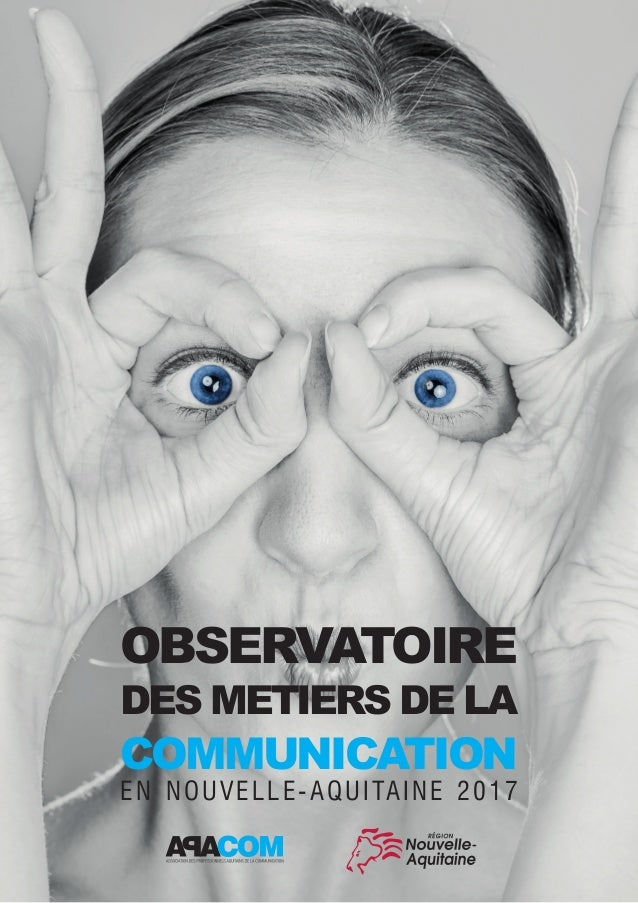 OBSERVATOIRE DES METIERS DE LA COMMUNICATION EN NOUVELLE-AQUITAINE 2017 |1 OBSERVATOIRE DES METIERS DE LA COMMUNICATION EN...