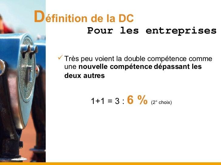 D éfinition de la DC <ul><ul><li>Très peu voient la double compétence comme une  nouvelle compétence dépassant les deux au...