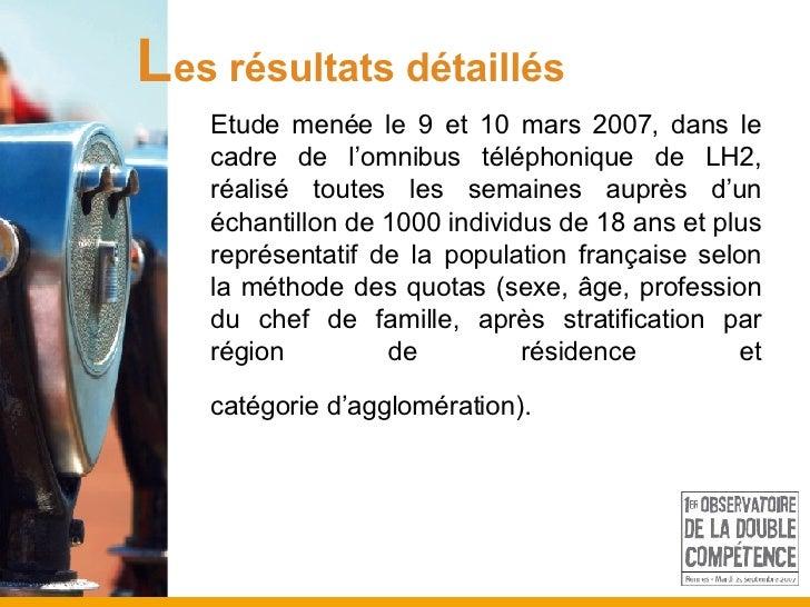 L es résultats détaillés Etude menée le 9 et 10 mars 2007, dans le cadre de l'omnibus téléphonique de LH2, réalisé toutes ...