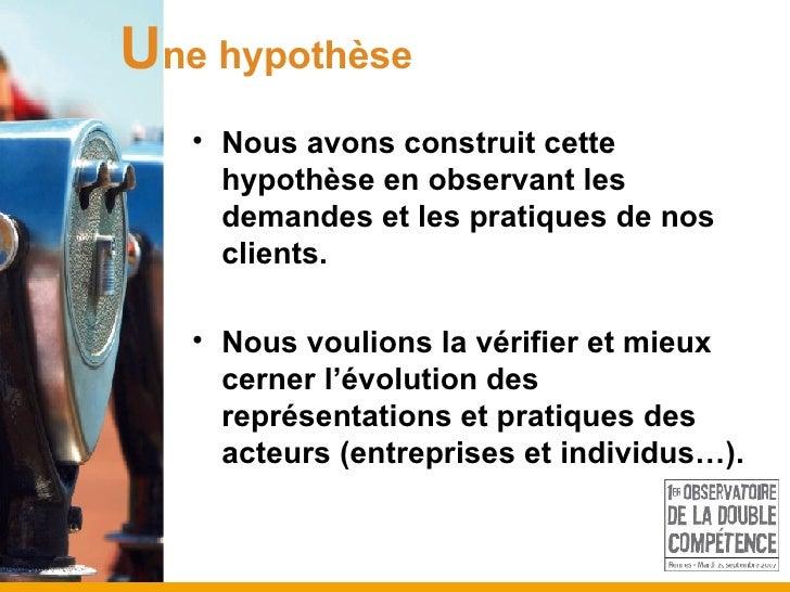<ul><li>Nous avons construit cette hypothèse en observant les demandes et les pratiques de nos clients.  </li></ul><ul><li...