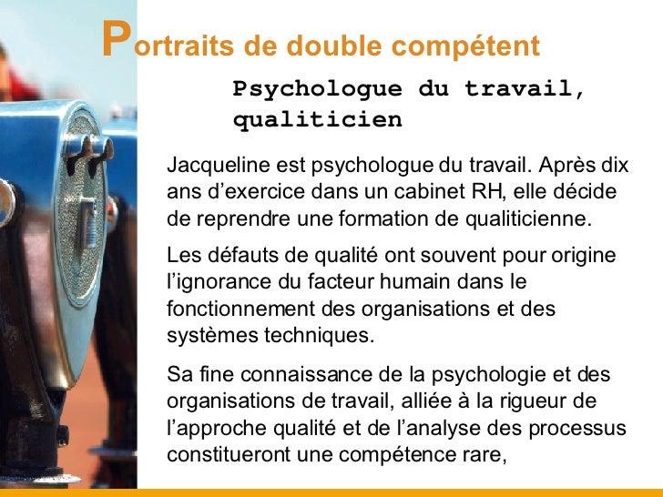 P ortraits de double compétent <ul><ul><ul><li>Psychologue du travail, qualiticien </li></ul></ul></ul><ul><li>Jacqueline ...