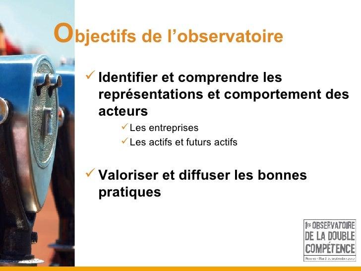 O bjectifs de l'observatoire <ul><li>Identifier et comprendre les représentations et comportement des acteurs </li></ul><u...