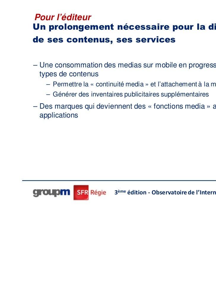 Pour l'éditeurUn prolongement nécessaire pour la diffusionde ses contenus, ses services– Une consommation des medias sur m...