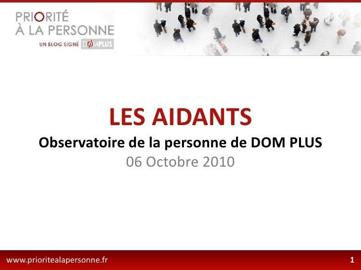 LES AIDANTS<br />Observatoire de la personne de DOM PLUS<br />06 Octobre 2010<br />