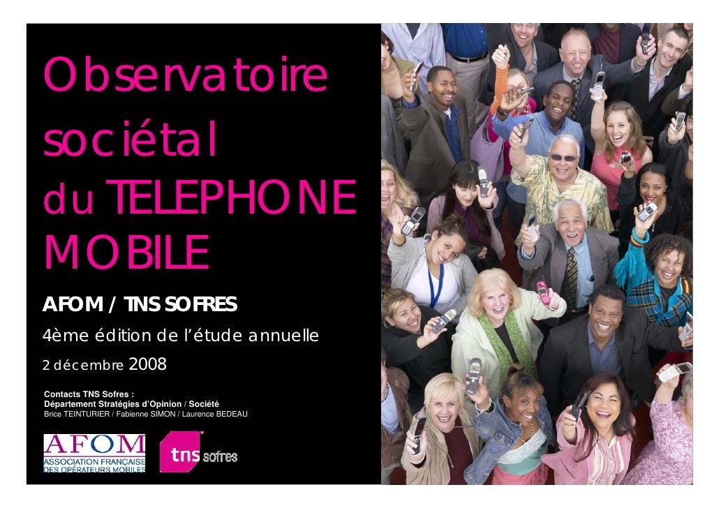 Observatoire sociétal du TELEPHONE MOBILE AFOM / TNS SOFRES 4ème édition de l'étude annuelle 2 décembre 2008 Contacts TNS ...
