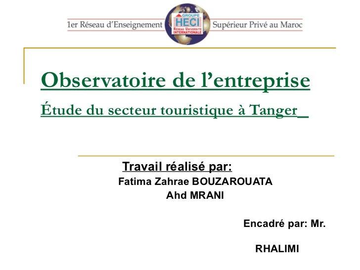 Observatoire de l'entreprise Étude du secteur touristique à Tanger   Travail réalisé par: Fatima Zahrae BOUZAROUATA Ahd MR...