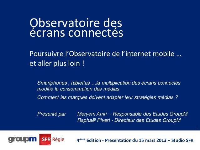 Observatoire des écrans connectés Poursuivre l'Observatoire de l'internet mobile … et aller plus loin ! 1 4ème édition - P...