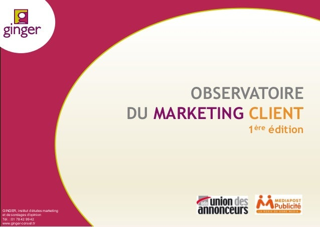 OBSERVATOIRE DU MARKETING CLIENT 1ère édition  GINGER, institut d'études marketing et de sondages d'opinion Tél. : 01 78 4...