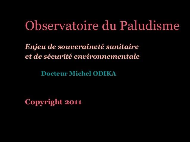 Observatoire du Paludisme Enjeu de souveraineté sanitaire et de sécurité environnementale Docteur Michel ODIKA Copyright 2...