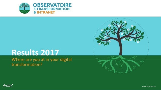 Observatoire e-transformation & intranet 1www.arctus.com Where are you at in your digital transformation? Results 2017