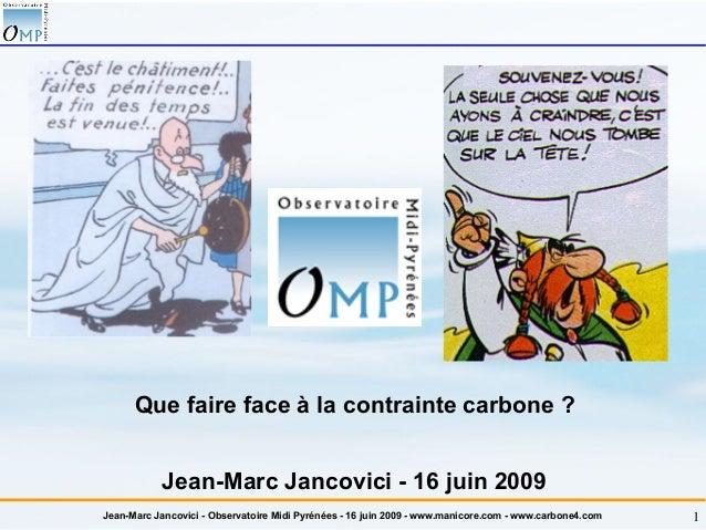 Jean-Marc Jancovici - Observatoire Midi Pyrénées - 16 juin 2009 - www.manicore.com - www.carbone4.com 1 Que faire face à l...