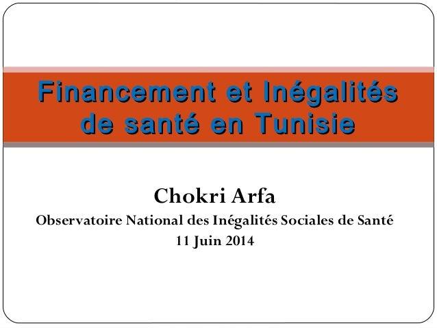 Chokri Arfa Observatoire National des Inégalités Sociales de Santé 11 Juin 2014 Financement et InégalitésFinancement et In...
