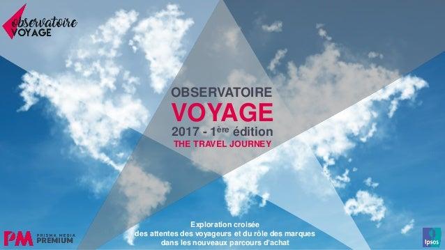 111111111 2017 - 1ère édition THE TRAVEL JOURNEY OBSERVATOIRE VOYAGE Exploration croisée des attentes des voyageurs et du ...