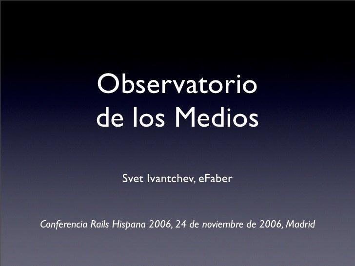Observatorio             de los Medios                   Svet Ivantchev, eFaber   Conferencia Rails Hispana 2006, 24 de no...