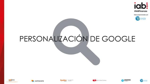 #IABFinanzas PERSONALIZACIÓN DE GOOGLE Datos proporcionados por: