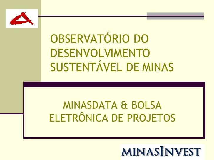 OBSERVATÓRIO DO DESENVOLVIMENTO SUSTENTÁVEL DE MINAS MINASDATA & BOLSA ELETRÔNICA DE PROJETOS