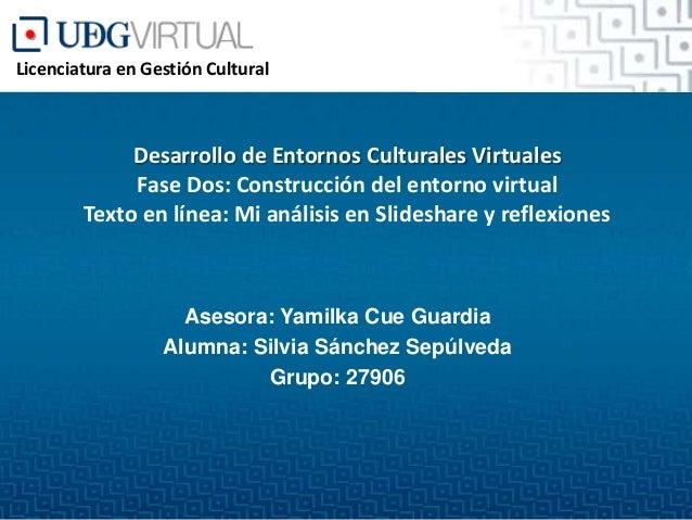 Licenciatura en Gestión Cultural  Desarrollo de Entornos Culturales Virtuales Fase Dos: Construcción del entorno virtual T...