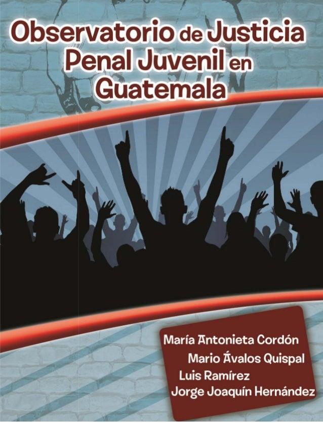 OBSERVATORIO DE JUSTICIA PENAL JUVENIL EN GUATEMALA Autores: María Antonieta Cordón Mario Ávalos Quispal Luis Ramírez Jorg...