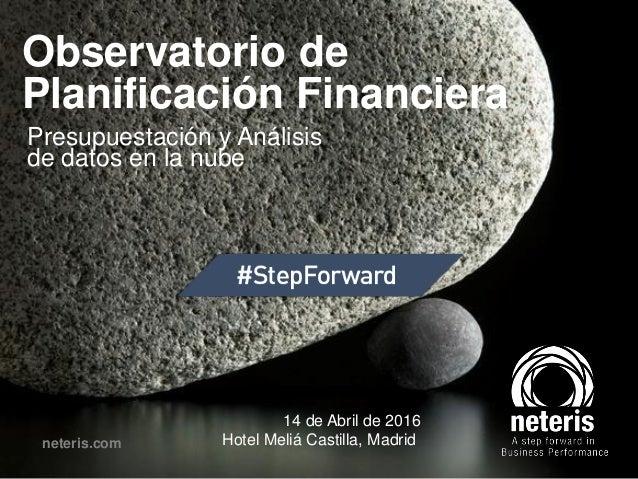 Observatorio de Planificación Financiera Presupuestación y Análisis de datos en la nube neteris.com 14 de Abril de 2016 Ho...