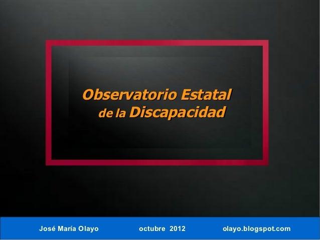 Observatorio Estatal             de la DiscapacidadJosé María Olayo   octubre 2012   olayo.blogspot.com