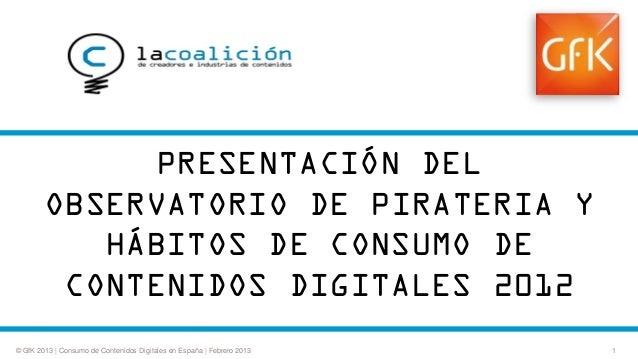 PRESENTACIÓN DEL OBSERVATORIO DE PIRATERIA Y HÁBITOS DE CONSUMO DE CONTENIDOS DIGITALES 2012 © GfK 2013   Consumo de Conte...