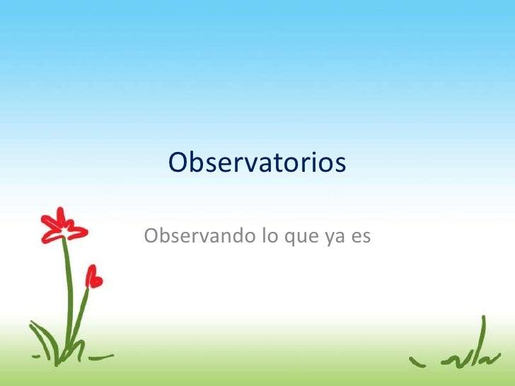 Observatorios<br />Observando lo queyaes<br />