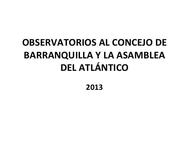 OBSERVATORIOS AL CONCEJO DEBARRANQUILLA Y LA ASAMBLEADEL ATLÁNTICO2013